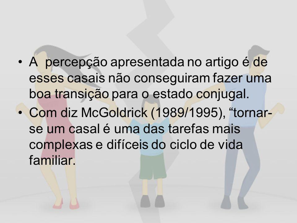 A percepção apresentada no artigo é de esses casais não conseguiram fazer uma boa transição para o estado conjugal. Com diz McGoldrick (1989/1995), to