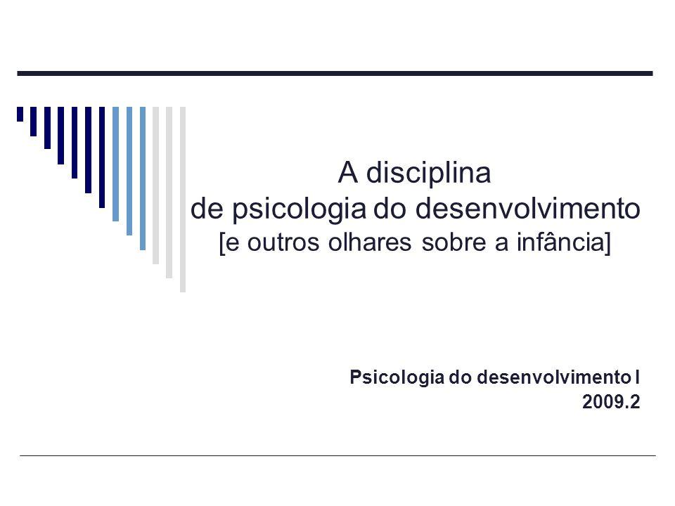 A disciplina de psicologia do desenvolvimento Enfoque mais individual da psicologia; As Ciências sociais e a Biologia; Olhar interdisciplinar; Enfoque individual x generalização.