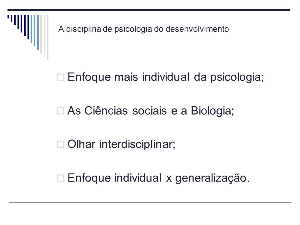 A disciplina de psicologia do desenvolvimento Enfoque mais individual da psicologia; As Ciências sociais e a Biologia; Olhar interdisciplinar; Enfoque