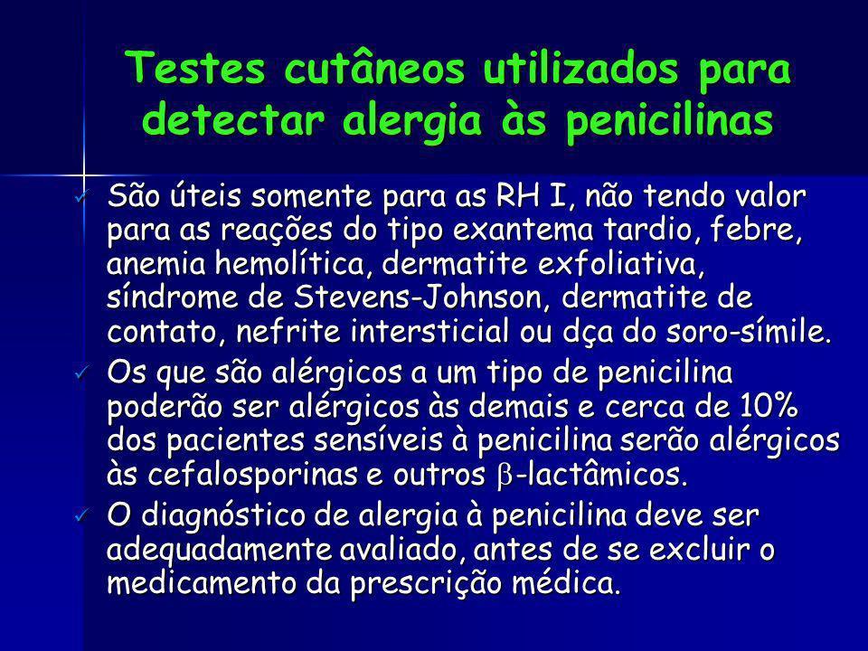 Testes cutâneos utilizados para detectar alergia às penicilinas São úteis somente para as RH I, não tendo valor para as reações do tipo exantema tardi