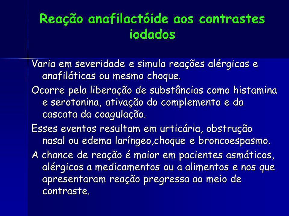 Reação anafilactóide aos contrastes iodados Varia em severidade e simula reações alérgicas e anafiláticas ou mesmo choque. Ocorre pela liberação de su