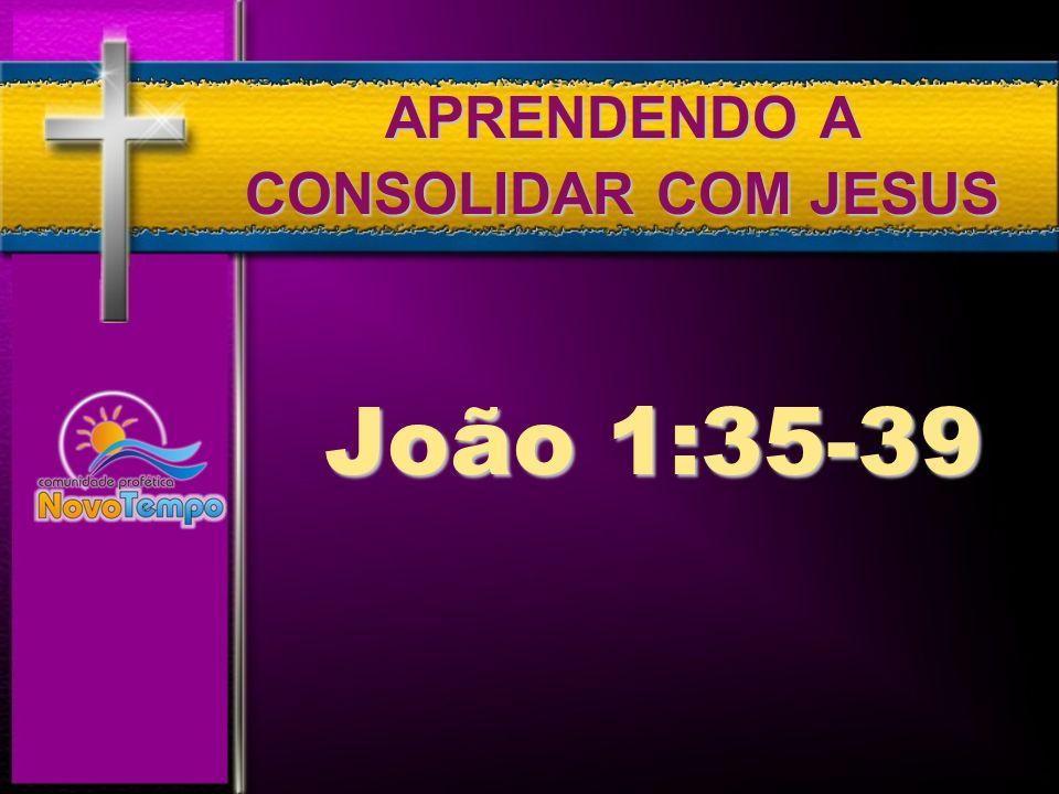 APRENDENDO A CONSOLIDAR COM JESUS João 1:35-39