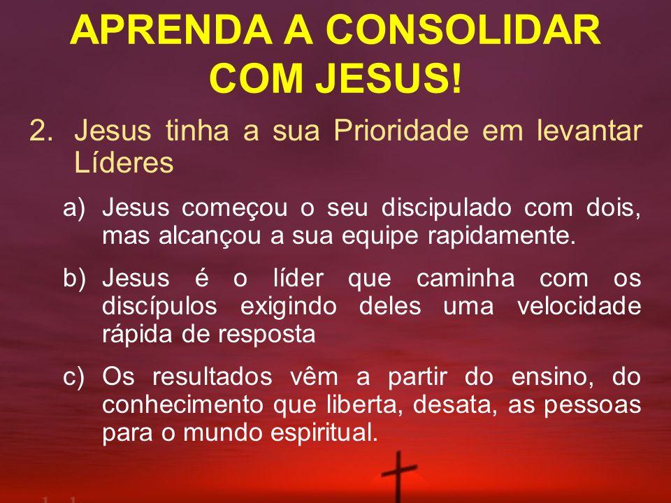 APRENDA A CONSOLIDAR COM JESUS! 2.Jesus tinha a sua Prioridade em levantar Líderes a)Jesus começou o seu discipulado com dois, mas alcançou a sua equi
