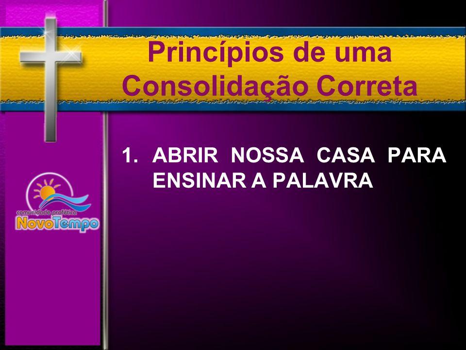 Princípios de uma Consolidação Correta 1. ABRIR NOSSA CASA PARA ENSINAR A PALAVRA