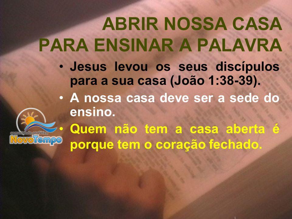 ABRIR NOSSA CASA PARA ENSINAR A PALAVRA Jesus levou os seus discípulos para a sua casa (João 1:38-39). A nossa casa deve ser a sede do ensino. Quem nã