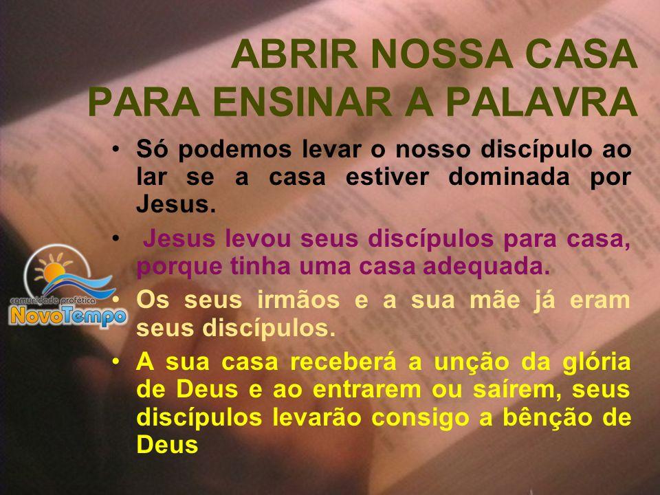 ABRIR NOSSA CASA PARA ENSINAR A PALAVRA Só podemos levar o nosso discípulo ao lar se a casa estiver dominada por Jesus. Jesus levou seus discípulos pa