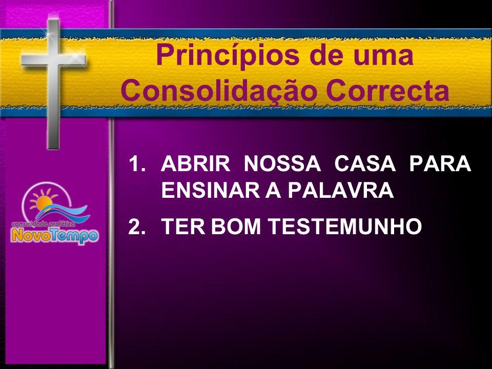 Princípios de uma Consolidação Correcta 1. ABRIR NOSSA CASA PARA ENSINAR A PALAVRA 2.TER BOM TESTEMUNHO