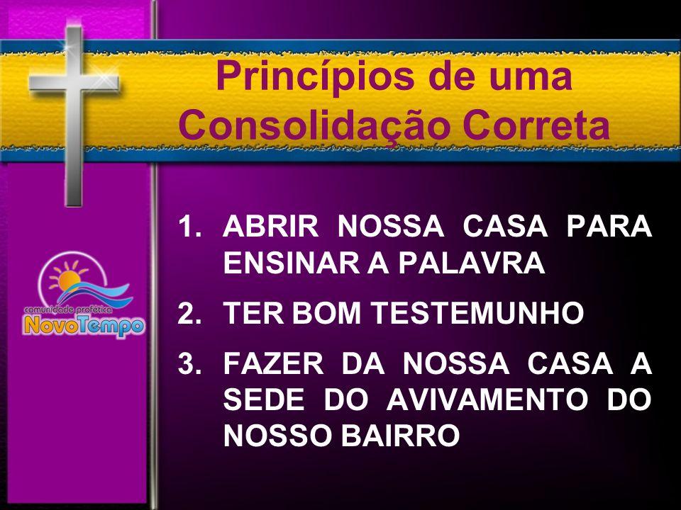 Princípios de uma Consolidação Correta 1. ABRIR NOSSA CASA PARA ENSINAR A PALAVRA 2.TER BOM TESTEMUNHO 3. FAZER DA NOSSA CASA A SEDE DO AVIVAMENTO DO