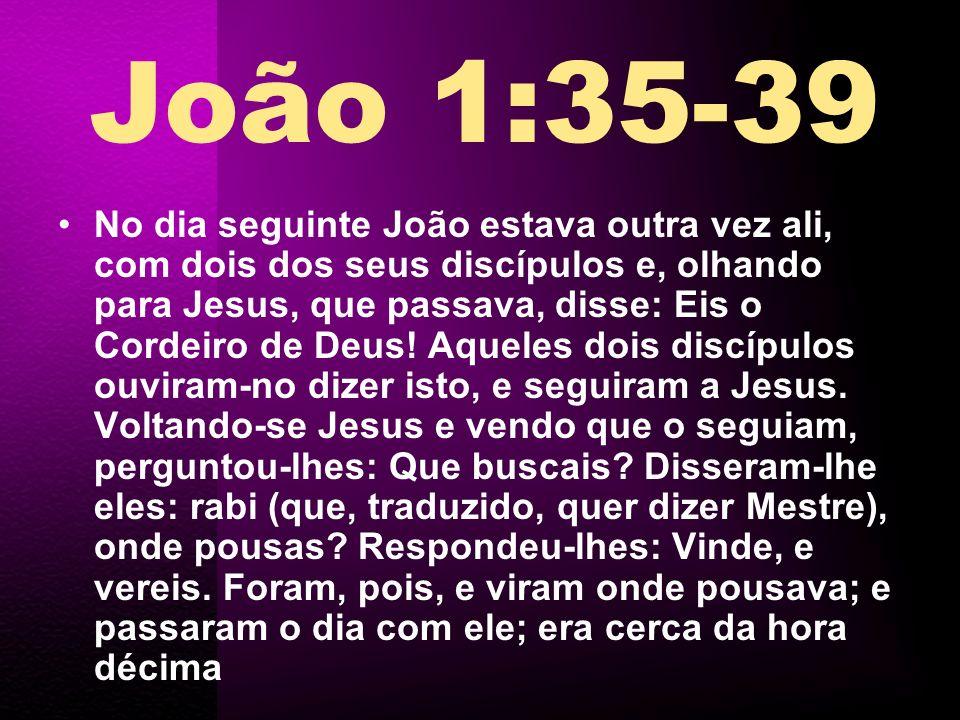 No dia seguinte João estava outra vez ali, com dois dos seus discípulos e, olhando para Jesus, que passava, disse: Eis o Cordeiro de Deus! Aqueles doi