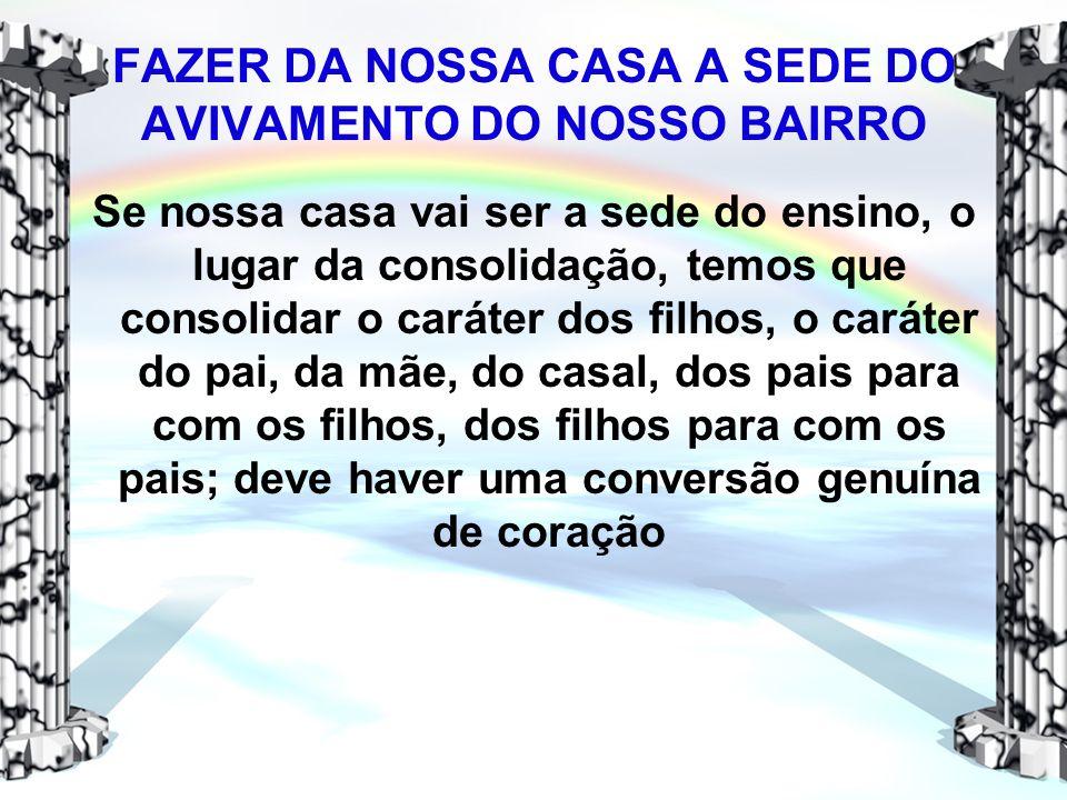 FAZER DA NOSSA CASA A SEDE DO AVIVAMENTO DO NOSSO BAIRRO Se nossa casa vai ser a sede do ensino, o lugar da consolidação, temos que consolidar o carát