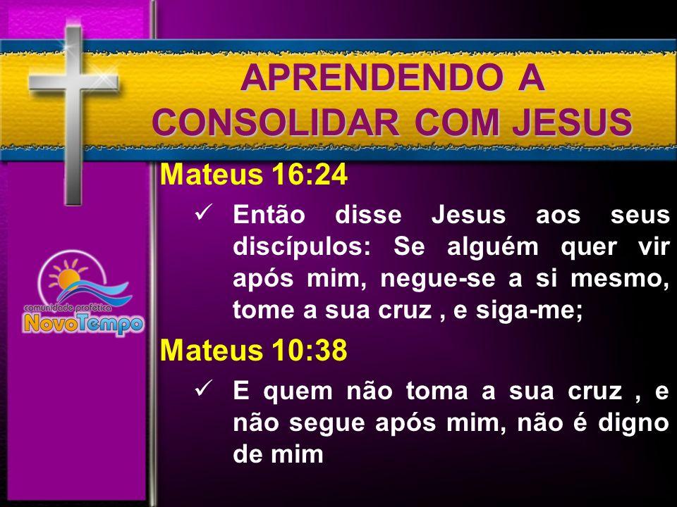 APRENDENDO A CONSOLIDAR COM JESUS Mateus 16:24 Então disse Jesus aos seus discípulos: Se alguém quer vir após mim, negue-se a si mesmo, tome a sua cru