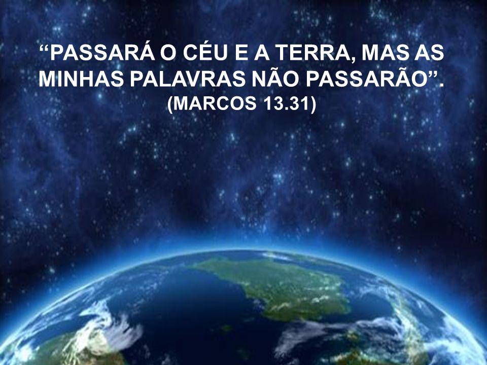 PASSARÁ O CÉU E A TERRA, MAS AS MINHAS PALAVRAS NÃO PASSARÃO. (MARCOS 13.31)
