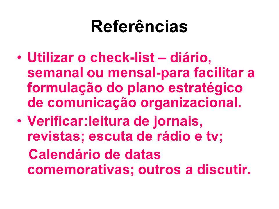 Referências Utilizar o check-list – diário, semanal ou mensal-para facilitar a formulação do plano estratégico de comunicação organizacional. Verifica
