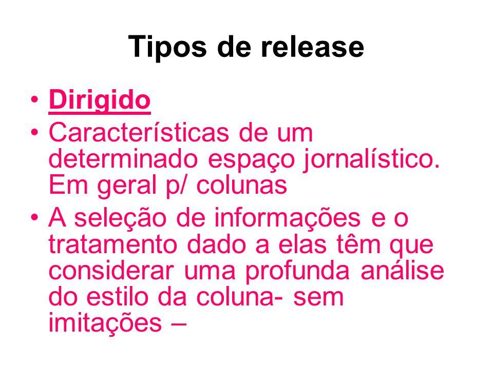 Tipos de release Dirigido Características de um determinado espaço jornalístico. Em geral p/ colunas A seleção de informações e o tratamento dado a el