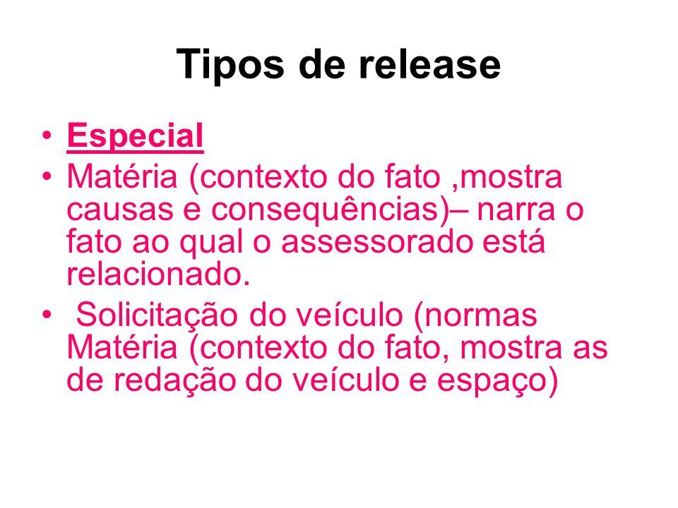 Tipos de release Especial Matéria (contexto do fato,mostra causas e consequências)– narra o fato ao qual o assessorado está relacionado. Solicitação d