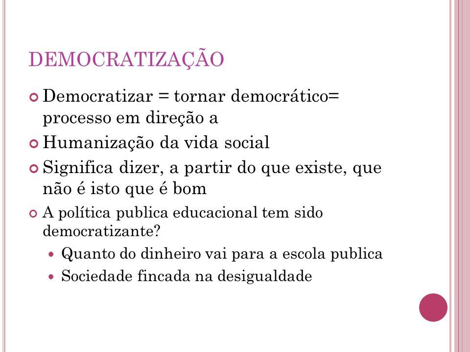 DEMOCRATIZAÇÃO Democratizar = tornar democrático= processo em direção a Humanização da vida social Significa dizer, a partir do que existe, que não é