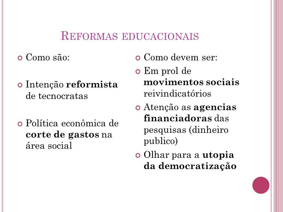 R EFORMAS EDUCACIONAIS Como são: Intenção reformista de tecnocratas Política econômica de corte de gastos na área social Como devem ser: Em prol de mo