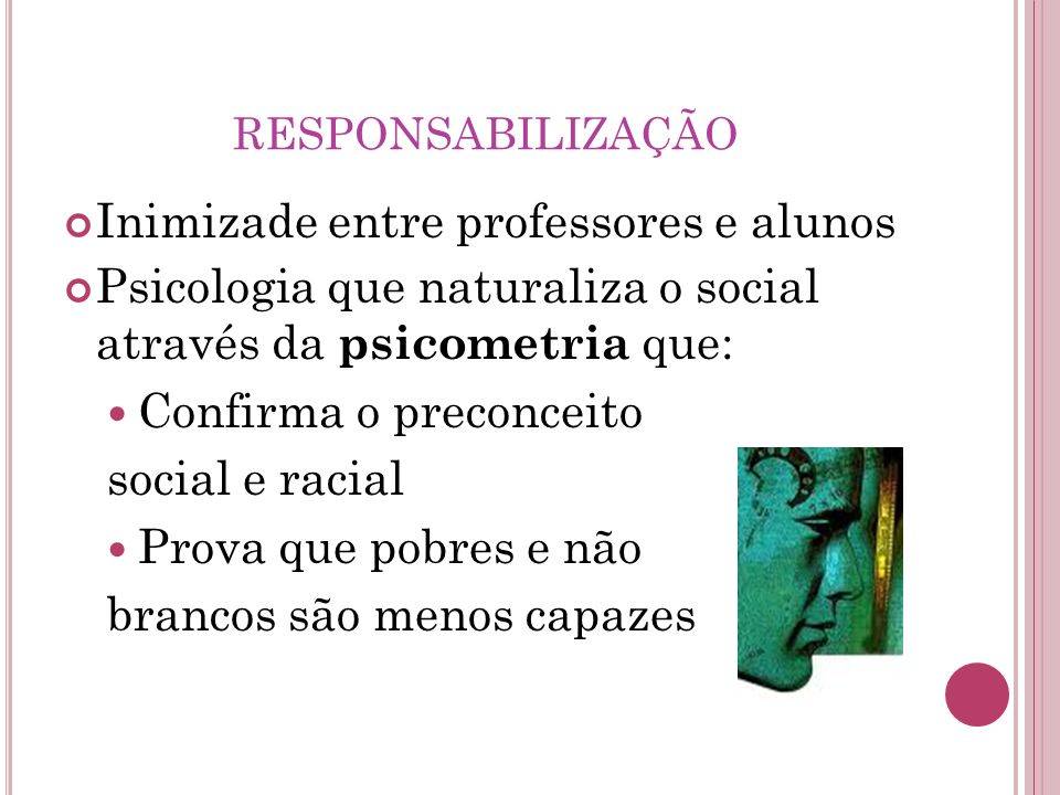 RESPONSABILIZAÇÃO Inimizade entre professores e alunos Psicologia que naturaliza o social através da psicometria que: Confirma o preconceito social e