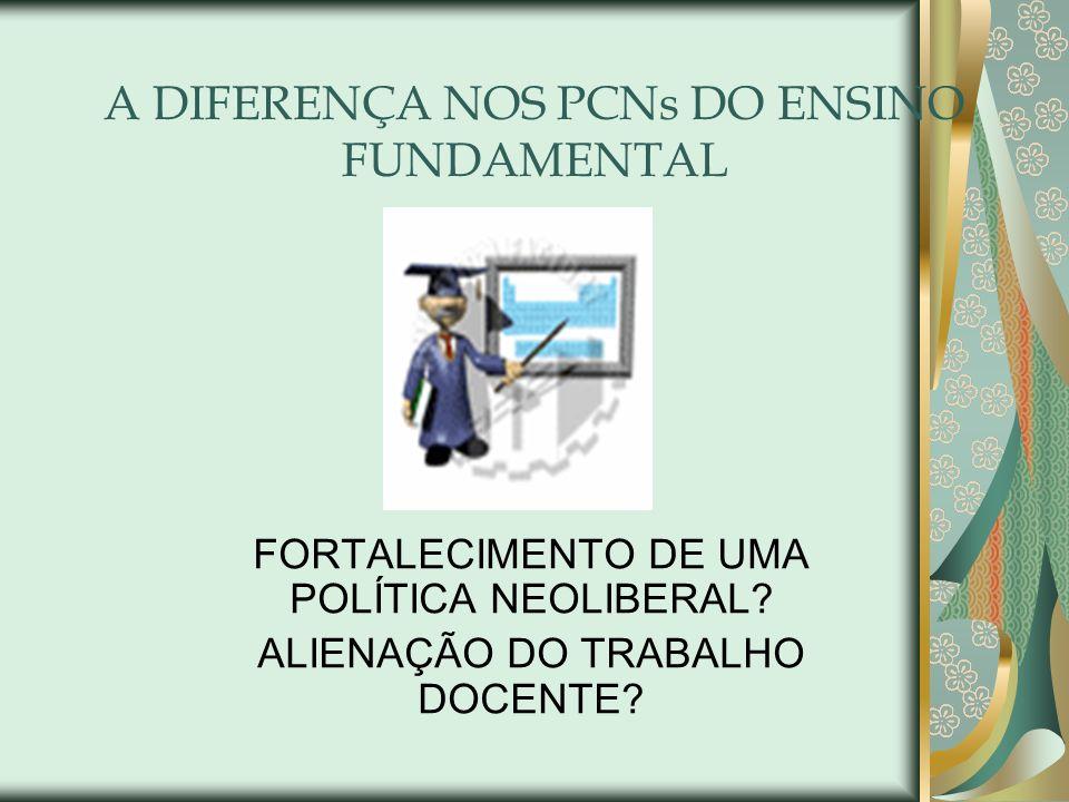 A DIFERENÇA NOS PCNs DO ENSINO FUNDAMENTAL FORTALECIMENTO DE UMA POLÍTICA NEOLIBERAL? ALIENAÇÃO DO TRABALHO DOCENTE?