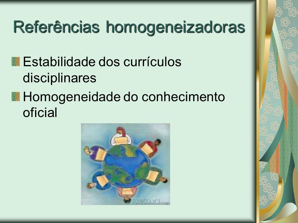 Referências homogeneizadoras Estabilidade dos currículos disciplinares Homogeneidade do conhecimento oficial