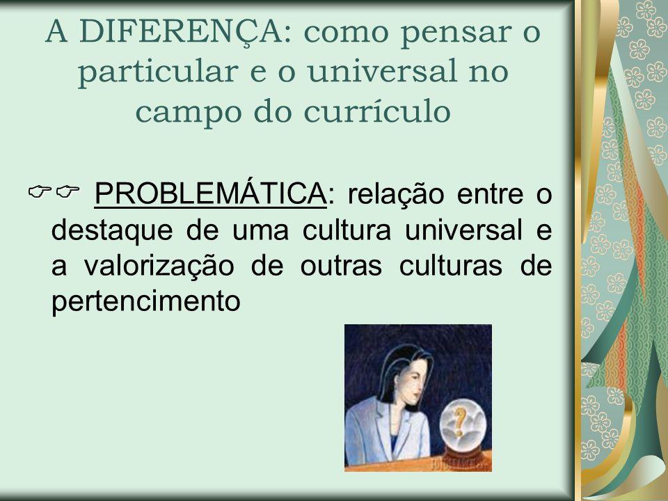 A DIFERENÇA: como pensar o particular e o universal no campo do currículo PROBLEMÁTICA: relação entre o destaque de uma cultura universal e a valoriza