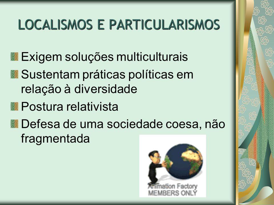 LOCALISMOS E PARTICULARISMOS Exigem soluções multiculturais Sustentam práticas políticas em relação à diversidade Postura relativista Defesa de uma so