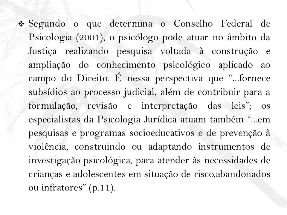 Segundo o que determina o Conselho Federal de Psicologia (2001), o psicólogo pode atuar no âmbito da Justiça realizando pesquisa voltada à construção