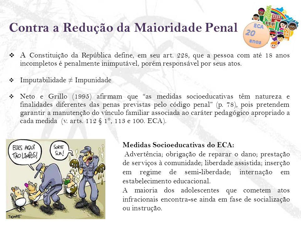 Contra a Redução da Maioridade Penal A Constituição da República define, em seu art. 228, que a pessoa com até 18 anos incompletos é penalmente inimpu