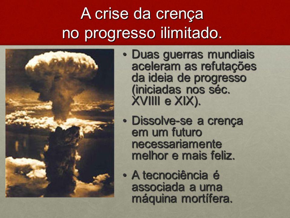 A crise da crença no progresso ilimitado. Duas guerras mundiais aceleram as refutações da ideia de progresso (iniciadas nos séc. XVIIII e XIX). Duas g