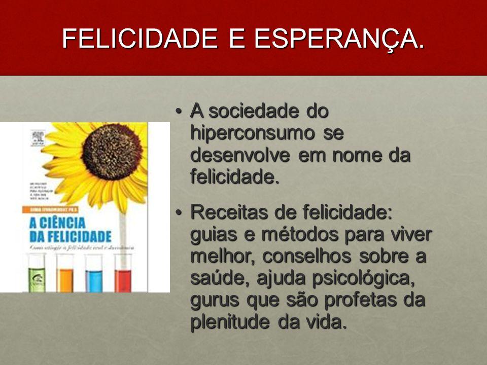 FELICIDADE E ESPERANÇA. A sociedade do hiperconsumo se desenvolve em nome da felicidade. A sociedade do hiperconsumo se desenvolve em nome da felicida