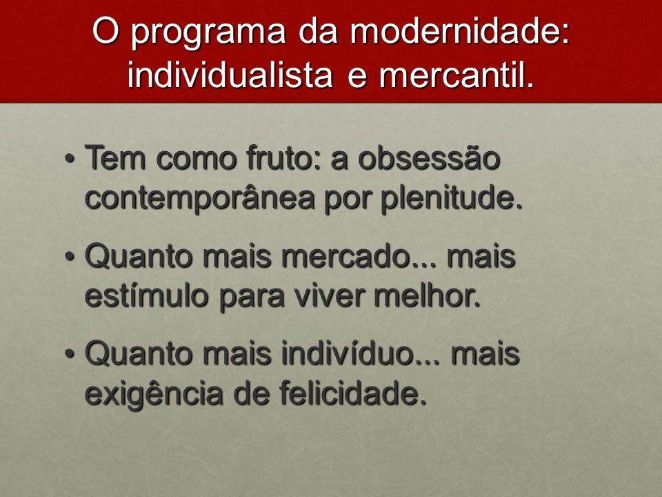 O programa da modernidade: individualista e mercantil. Tem como fruto: a obsessão contemporânea por plenitude. Tem como fruto: a obsessão contemporâne