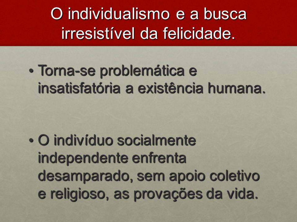 O individualismo e a busca irresistível da felicidade. Torna-se problemática e insatisfatória a existência humana. Torna-se problemática e insatisfató