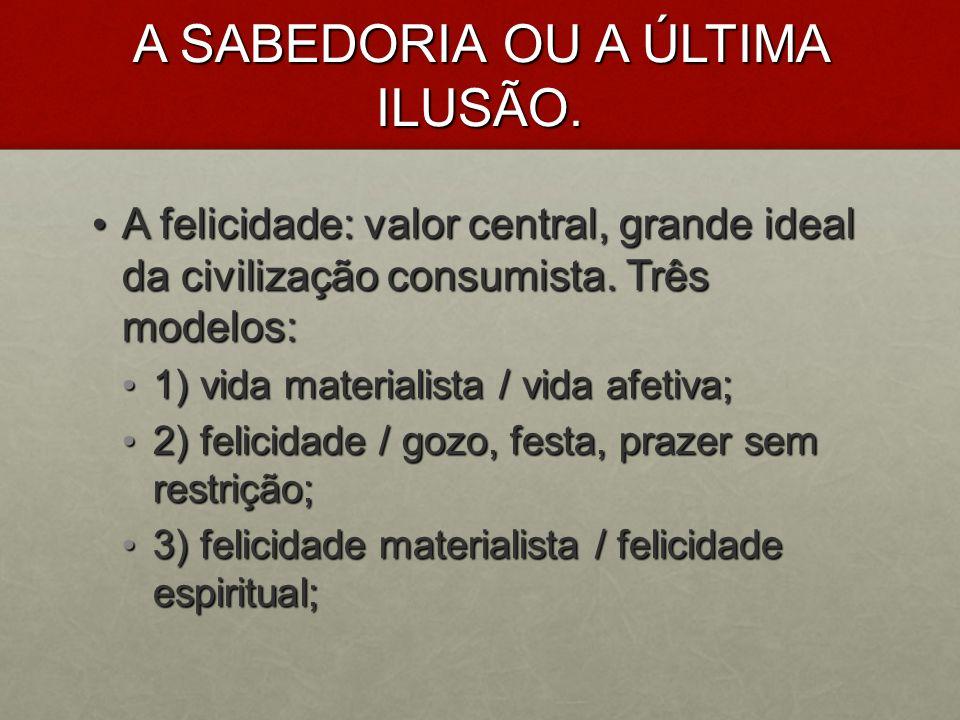 A SABEDORIA OU A ÚLTIMA ILUSÃO. A felicidade: valor central, grande ideal da civilização consumista. Três modelos: A felicidade: valor central, grande
