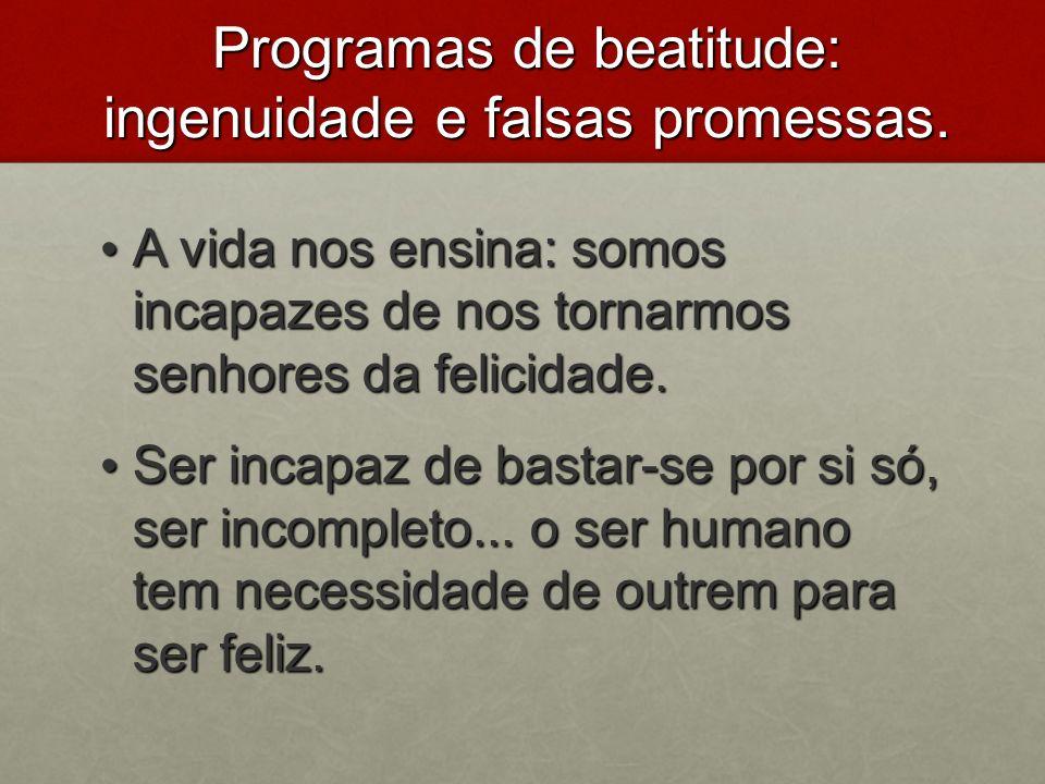 Programas de beatitude: ingenuidade e falsas promessas. A vida nos ensina: somos incapazes de nos tornarmos senhores da felicidade. A vida nos ensina:
