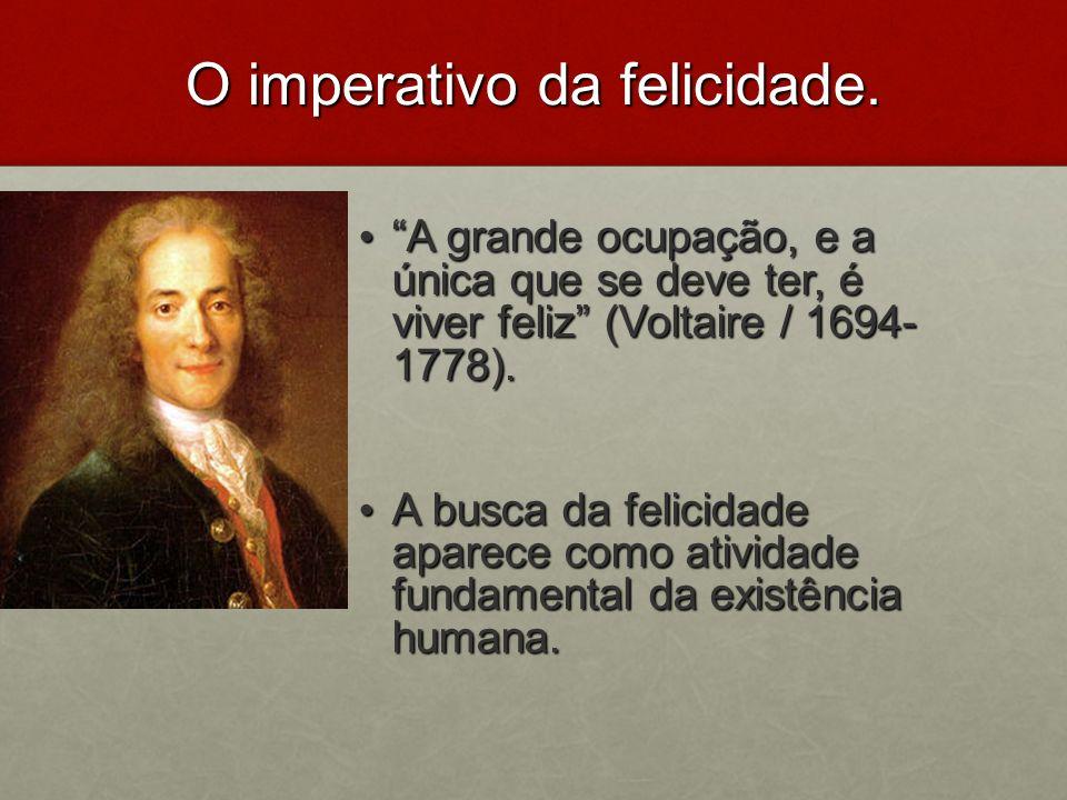O imperativo da felicidade. A grande ocupação, e a única que se deve ter, é viver feliz (Voltaire / 1694- 1778). A grande ocupação, e a única que se d