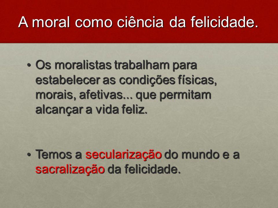 A moral como ciência da felicidade. Os moralistas trabalham para estabelecer as condições físicas, morais, afetivas... que permitam alcançar a vida fe