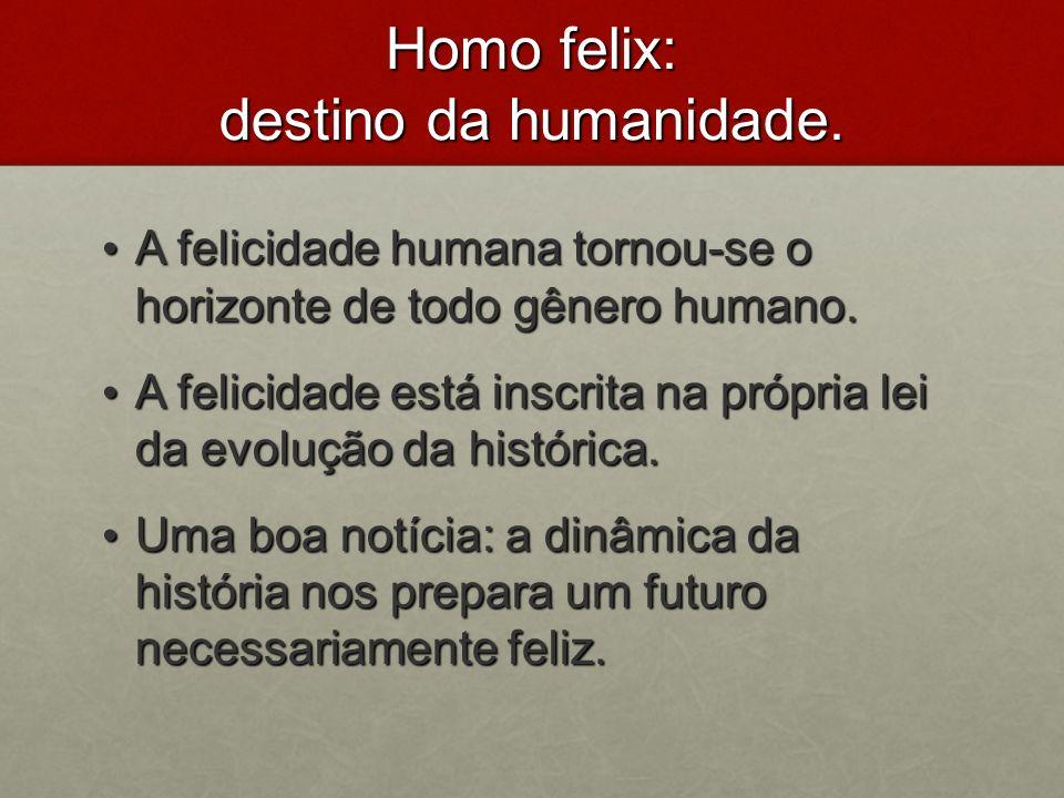 Homo felix: destino da humanidade. A felicidade humana tornou-se o horizonte de todo gênero humano. A felicidade humana tornou-se o horizonte de todo