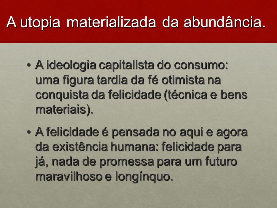 A utopia materializada da abundância. A ideologia capitalista do consumo: uma figura tardia da fé otimista na conquista da felicidade (técnica e bens