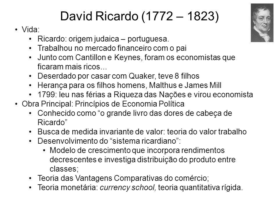 David Ricardo (1772 – 1823) Vida: Ricardo: origem judaica – portuguesa. Trabalhou no mercado financeiro com o pai Junto com Cantillon e Keynes, foram