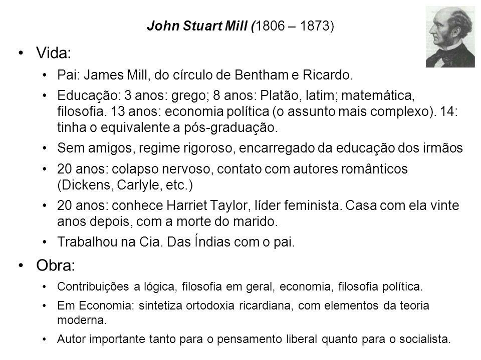 John Stuart Mill (1806 – 1873) Vida: Pai: James Mill, do círculo de Bentham e Ricardo. Educação: 3 anos: grego; 8 anos: Platão, latim; matemática, fil