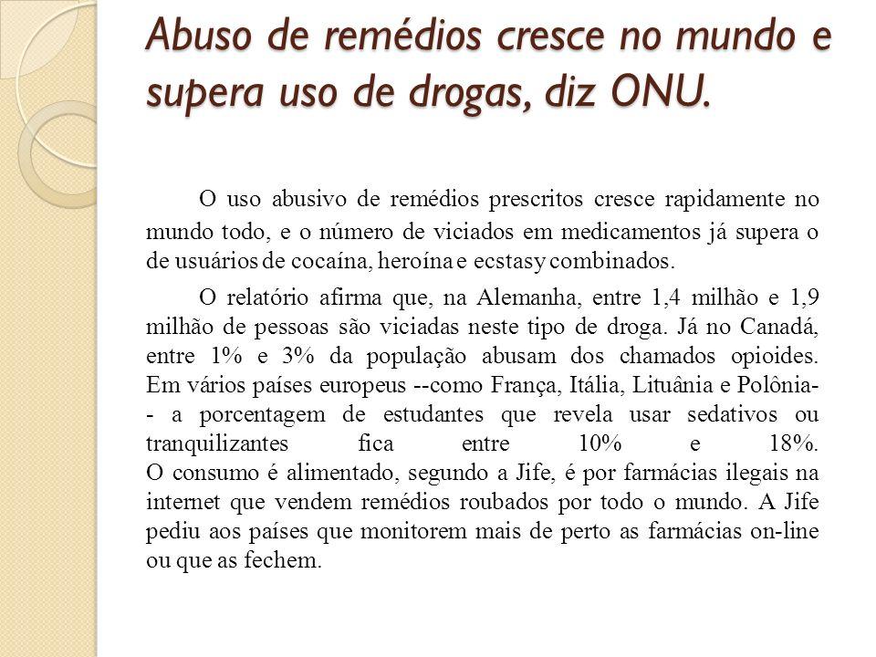 Abuso de remédios cresce no mundo e supera uso de drogas, diz ONU. O uso abusivo de remédios prescritos cresce rapidamente no mundo todo, e o número d