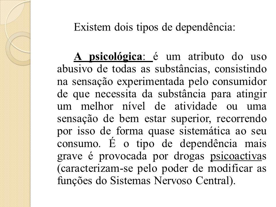 Existem dois tipos de dependência: A psicológica: é um atributo do uso abusivo de todas as substâncias, consistindo na sensação experimentada pelo con