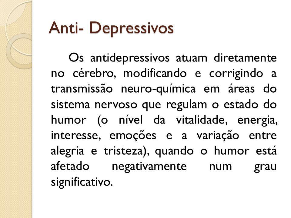 Anti- Depressivos Os antidepressivos atuam diretamente no cérebro, modificando e corrigindo a transmissão neuro-química em áreas do sistema nervoso qu