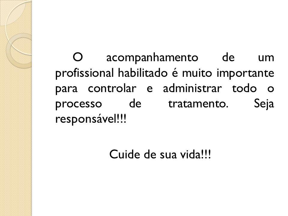 O acompanhamento de um profissional habilitado é muito importante para controlar e administrar todo o processo de tratamento. Seja responsável!!! Cuid