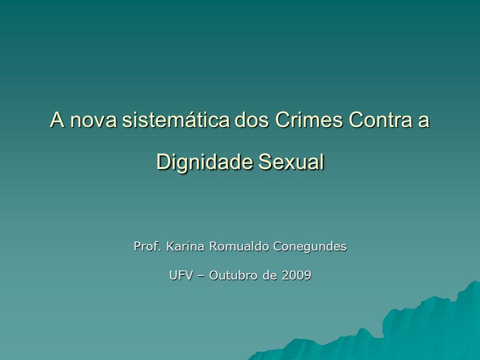 A nova sistemática dos Crimes Contra a Dignidade Sexual Prof. Karina Romualdo Conegundes UFV – Outubro de 2009