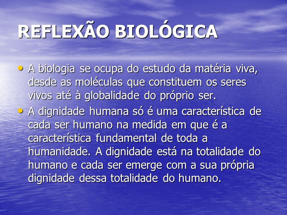 REFLEXÃO BIOLÓGICA A biologia se ocupa do estudo da matéria viva, desde as moléculas que constituem os seres vivos até à globalidade do próprio ser. A