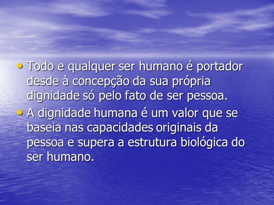 Todo e qualquer ser humano é portador desde à concepção da sua própria dignidade só pelo fato de ser pessoa. Todo e qualquer ser humano é portador des