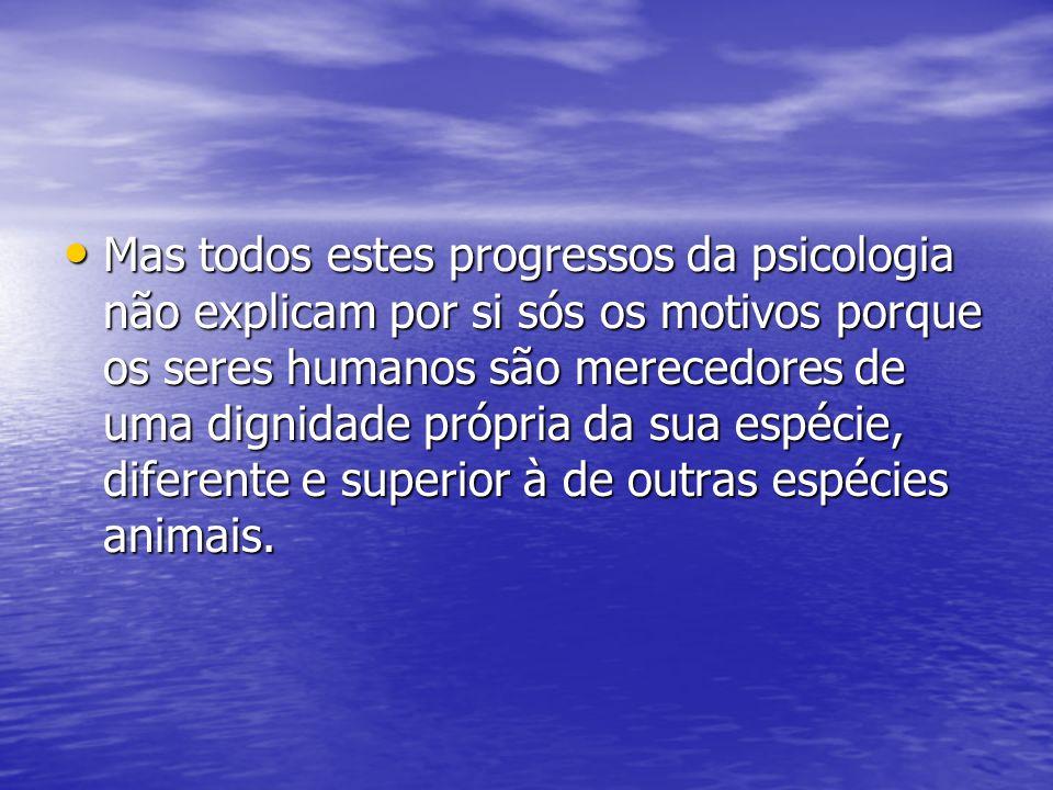 Mas todos estes progressos da psicologia não explicam por si sós os motivos porque os seres humanos são merecedores de uma dignidade própria da sua es
