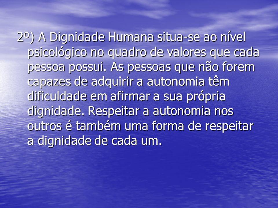 2º) A Dignidade Humana situa-se ao nível psicológico no quadro de valores que cada pessoa possui. As pessoas que não forem capazes de adquirir a auton