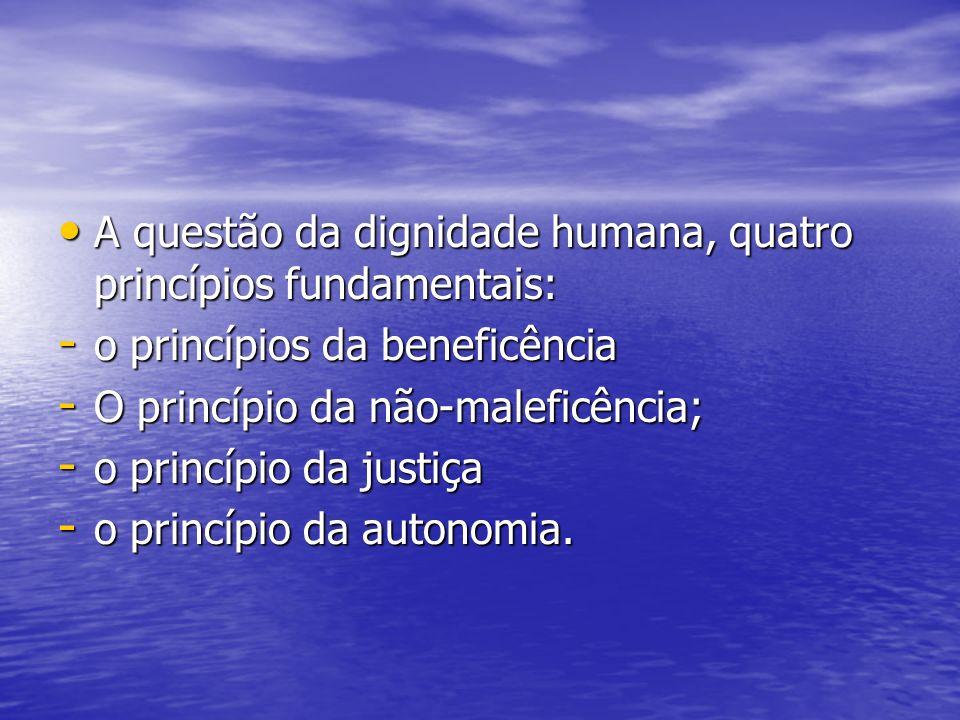 A questão da dignidade humana, quatro princípios fundamentais: A questão da dignidade humana, quatro princípios fundamentais: - o princípios da benefi